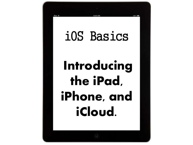 iOS Basics Introducing the iPad, iPhone, and iCloud.
