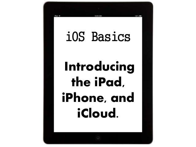 iOS Basics Introducing the iPad, iPhone, and iCloud.