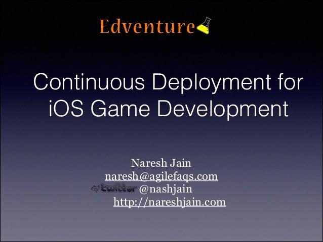 Continuous Deployment for iOS Game Development Naresh Jain naresh@agilefaqs.com @nashjain http://nareshjain.com