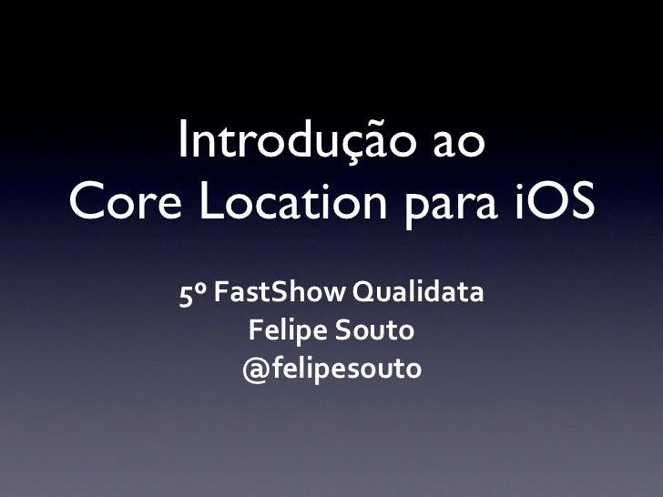 Introdução aoCore Location para iOS    5º FastShow Qualidata            Felipe Souto            @felipesouto
