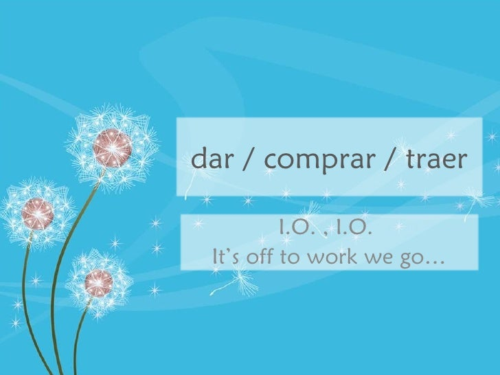 dar / comprar / traer I.O. , I.O.  It's off to work we go…