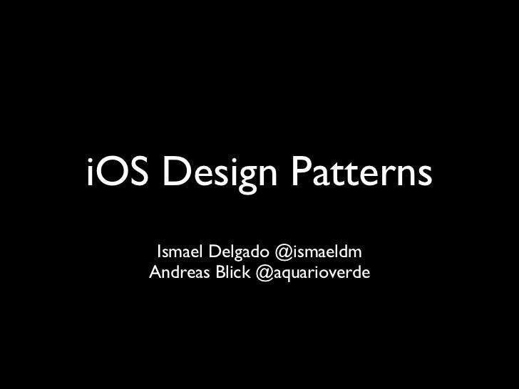 iOS Design Patterns    Ismael Delgado @ismaeldm   Andreas Blick @aquarioverde