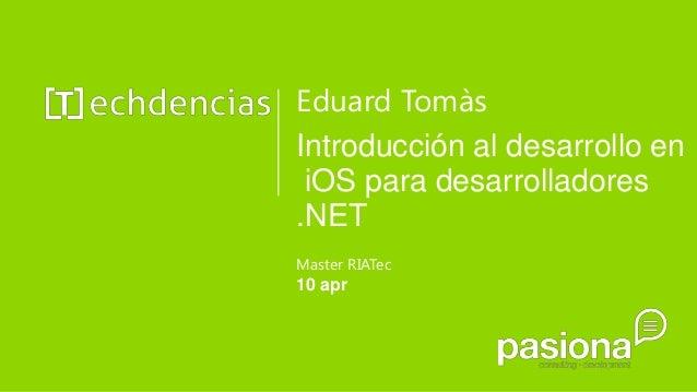 Eduard TomàsIntroducción al desarrollo en iOS para desarrolladores.NETMaster RIATec10 apr