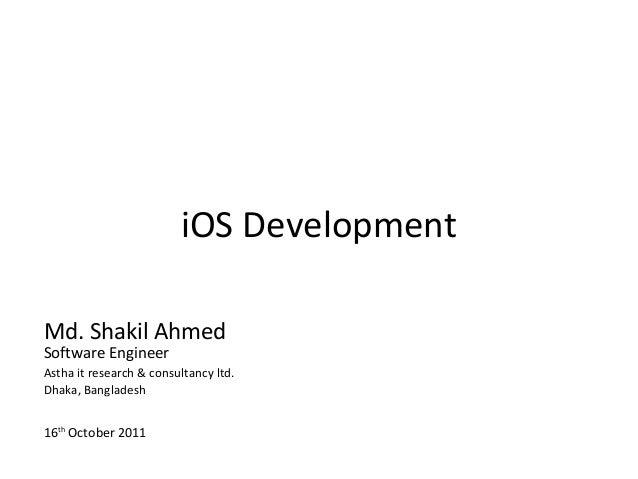 iOS DevelopmentMd. Shakil AhmedSoftware EngineerAstha it research & consultancy ltd.Dhaka, Bangladesh16th October 2011