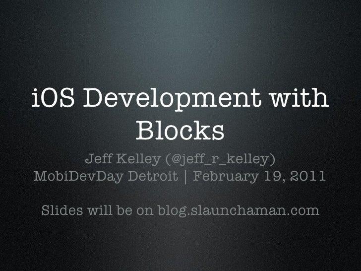 iOS Development with Blocks <ul><li>Jeff Kelley (@jeff_r_kelley) </li></ul><ul><li>MobiDevDay Detroit | February 19, 2011 ...
