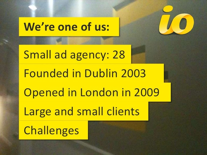 We're one of us:<br /> Small ad agency: 28<br /> Founded in Dublin 2003<br /> Opened in London in 2009<br /> Large and sm...