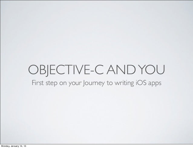 OBJECTIVE-C AND YOU                         First step on your Journey to writing iOS appsMonday, January 14, 13
