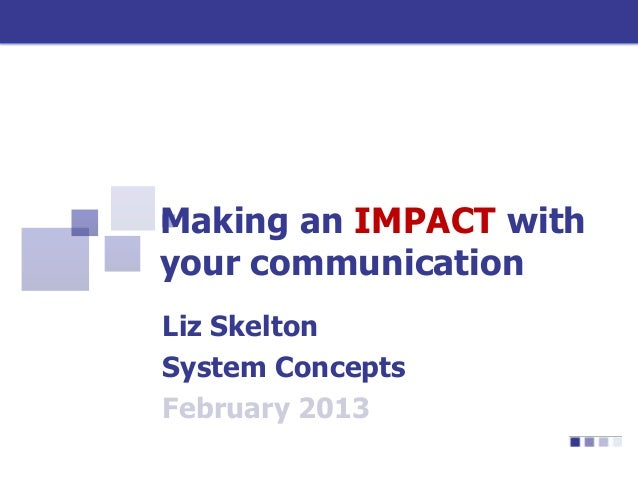 Making an IMPACT withyour communicationLiz SkeltonSystem ConceptsFebruary 2013