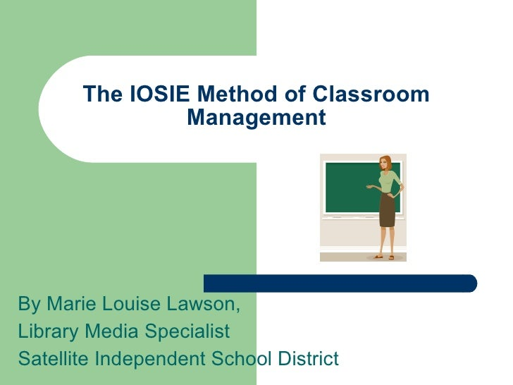 The IOSIE Method of Classroom                 Management     By Marie Louise Lawson, Library Media Specialist Satellite In...