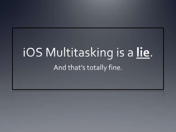 iOS Multitasking is a lie.<br />And that's totally fine.<br />