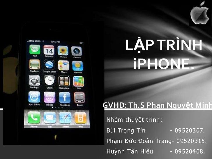 LẬP TRÌNH       iPHONE.GVHD: Th.S Phan Nguyệt MinhNhóm thuyết trình:Bùi Trọng Tín        - 09520307.Phạm Đức Đoàn Trang- 0...