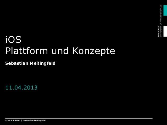 iOS Plattform und Konzepte Sebastian Meßingfeld 11.04.2013 1© FH AACHEN | Sebastian Meßingfeld