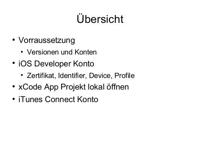 Übersicht  Vorraussetzung  Versionen und Konten  iOS Developer Konto  Zertifikat, Identifier, Device, Profile  xCode ...