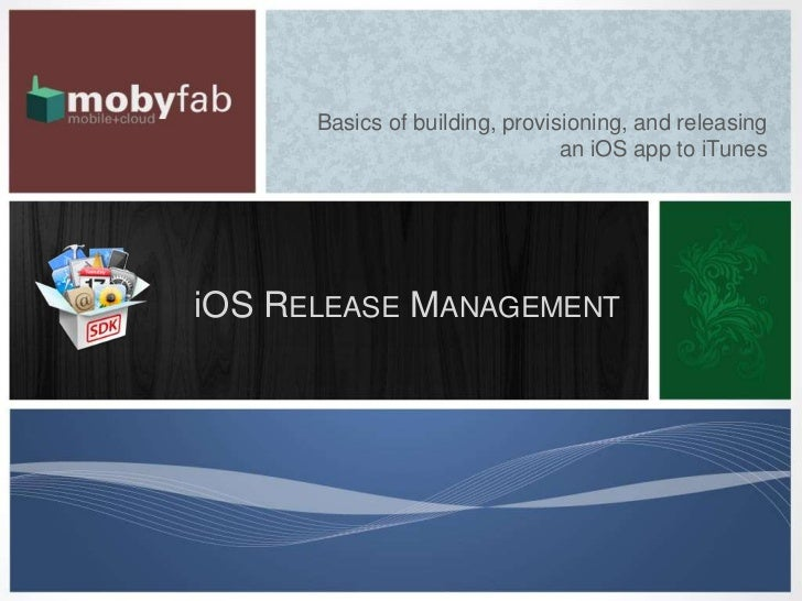 Basics of building, provisioning, and releasing                                an iOS app to iTunesiOS RELEASE MANAGEMENT