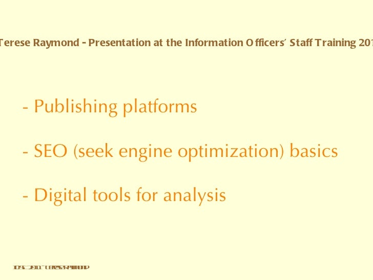 - Publishing platforms  - SEO (seek engine optimization) basics   - Digital tools for analysis IOST 2011 - Terese Raymond ...