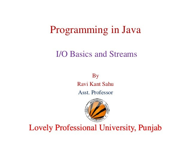 Programming in Java I/O Basics and Streams By Ravi Kant Sahu Asst. Professor  Lovely Professional University, Punjab
