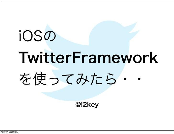 iOSの             TwitterFramework             を使ってみたら・・                   @i2key12年8月3日金曜日