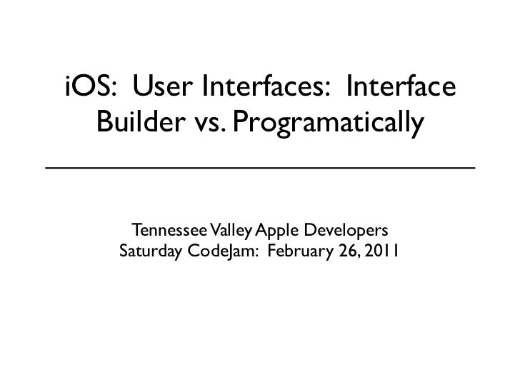 iOS: User Interfaces: Interface  Builder vs. Programatically     Tennessee Valley Apple Developers    Saturday CodeJam: Fe...
