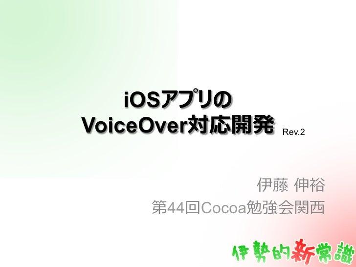 iOSアプリのVoiceOver対応開発   Rev.2              伊藤 伸裕    第44回Cocoa勉強会関⻄西
