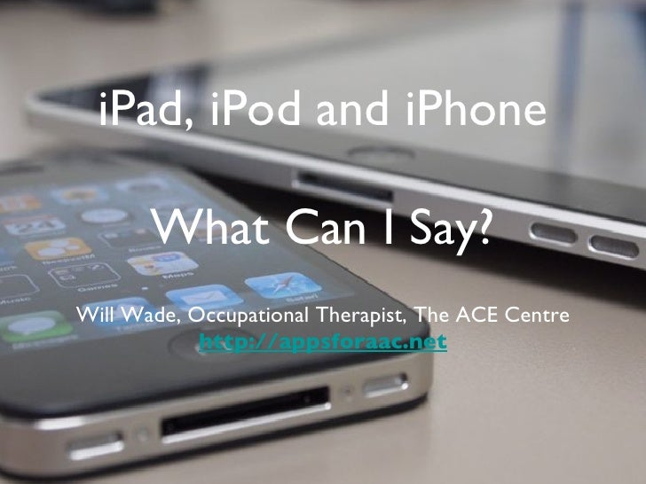 iPad, iPod and iPhone What Can I Say? Will Wade, Occupational Therapist, The ACE Centre http://appsforaac.net
