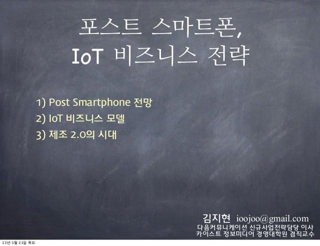 포스트 스마트폰,                    IoT 비즈니스 전략              1) Post Smartphone 전망              2) IoT 비즈니스 모델              3) 제조...