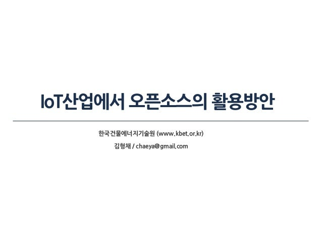 IoT산업에서 오픈소스의 활용방안 한국건물에너지기술원 (www.kbet.or.kr) 김형채 / chaeya@gmail.com