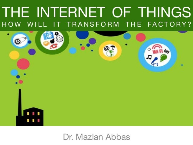 THE INTERNET OF THINGS H O W W I L L I T T R A N S F O R M T H E FA C T O R Y ? Dr. Mazlan Abbas