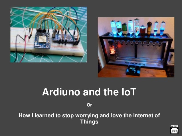Ardiuno and the IoT Or How I learned to stop worrying and love the Internet of Things