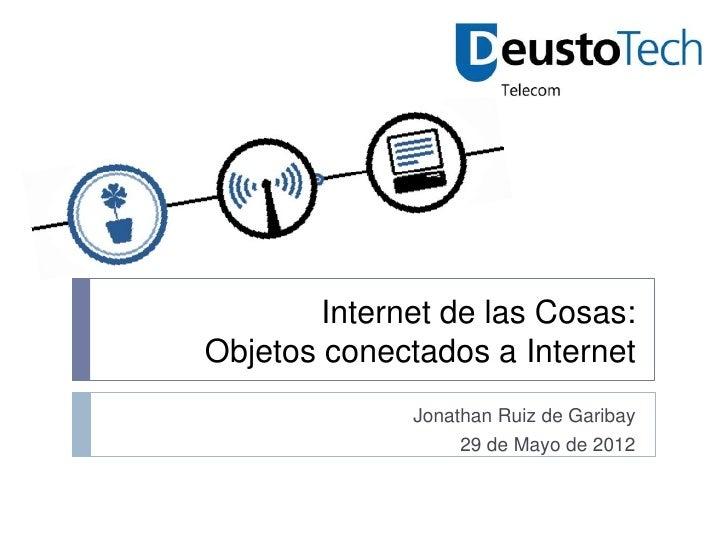 Internet de las Cosas:Objetos conectados a Internet              Jonathan Ruiz de Garibay                   29 de Mayo de ...
