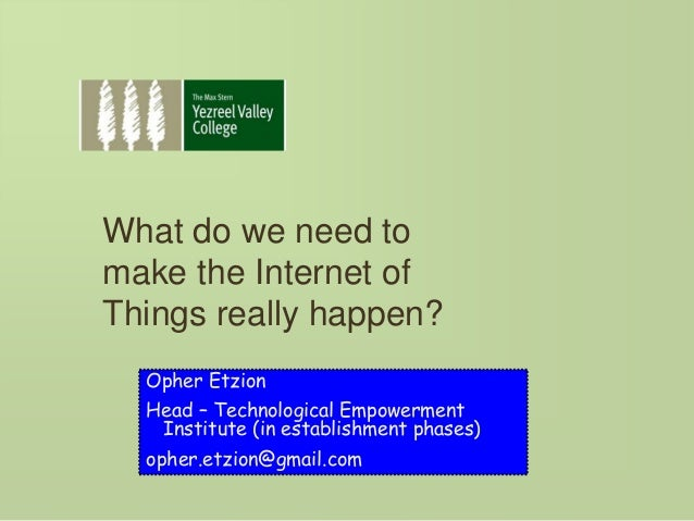 What do we need to make the Internet of Things really happen? Opher Etzion Head – Technological Empowerment Institute (in ...