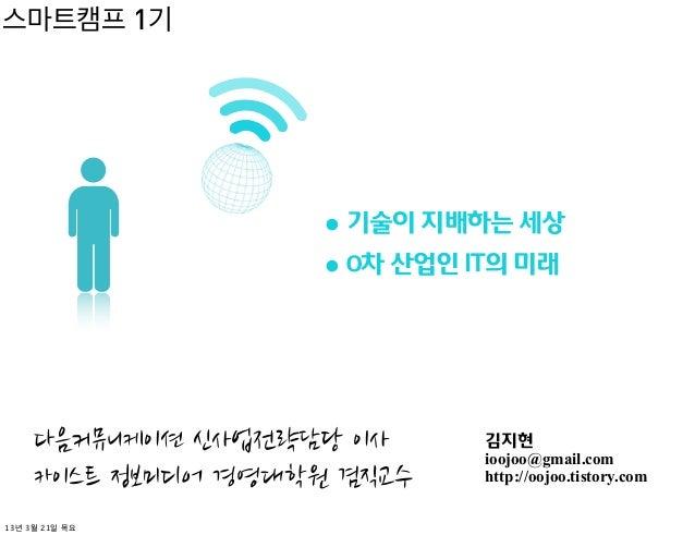 스마트캠프 1기              • 기술이 지배하는 세상              • 0차 산업인 IT의 미래                        김지현                        ioojoo@...