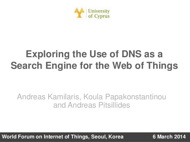 Exploring the Use of DNS as a Search Engine for the Web of Things Andreas Kamilaris, Koula Papakonstantinou and Andreas Pi...