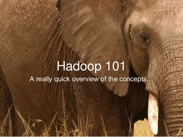 Hadoop 101 A really quick overview of the concepts…