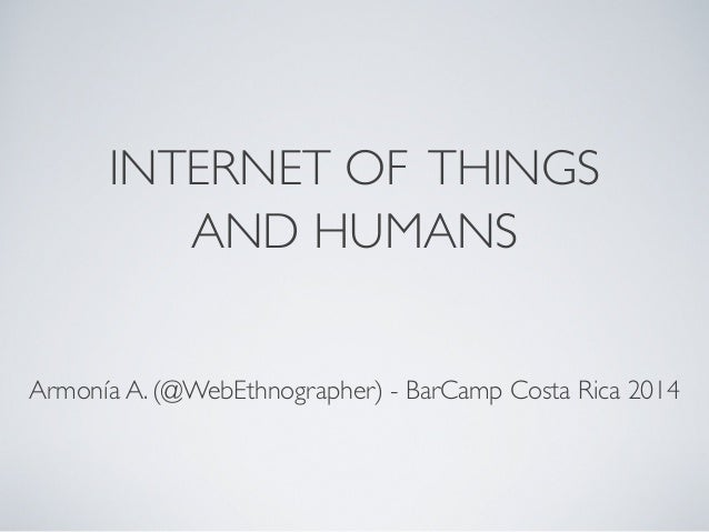 INTERNET OF THINGS AND HUMANS Armonía A. (@WebEthnographer) - BarCamp Costa Rica 2014