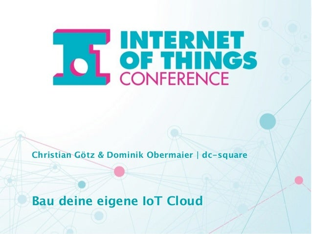 Christian Götz & Dominik Obermaier | dc-square  !  !  Bau deine eigene IoT Cloud