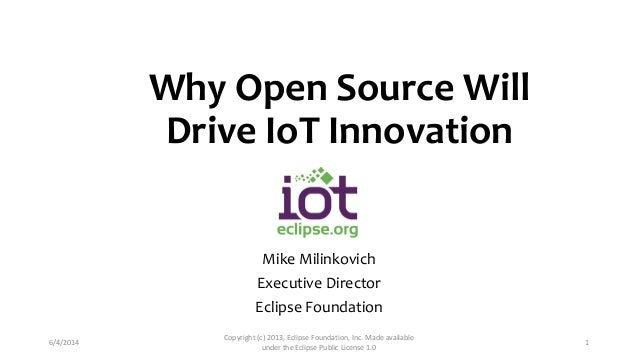 Why Open Source Will Drive IoT Innovation Mike Milinkovich Executive Director Eclipse Foundation 6/4/2014 Copyright (c) 20...