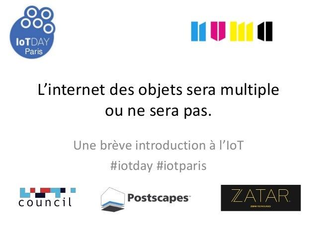Paris L'internet des objets sera multiple ou ne sera pas. Une brève introduction à l'IoT #iotday #iotparis 14 Mai 2013 Par...