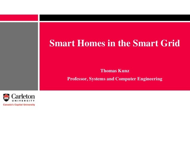 Smart Homes in the Smart Grid Thomas Kunz Professor, Systems and Computer Engineering