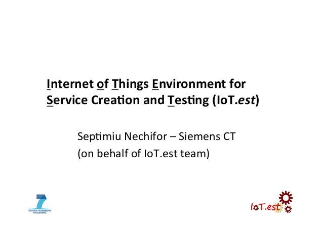 Internet of Things Environment for  Service Crea5on and Tes5ng (IoT.est) Sep$miu Nechifor – Si...