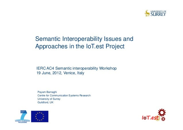 Semantic Interoperability Issues andApproaches in the IoT.est ProjectPayam BarnaghiCentre for Communication Systems Resear...