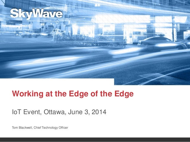 Working at the Edge of the Edge IoT Event, Ottawa, June 3, 2014 Tom Blackwell, Chief Technology Officer