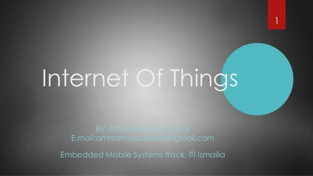 Internet Of Things By: Amr Samy Abd El-Aziz E.mail:amrsamyabdelaziz@gmail.com Embedded Mobile Systems track, ITI Ismailia 1
