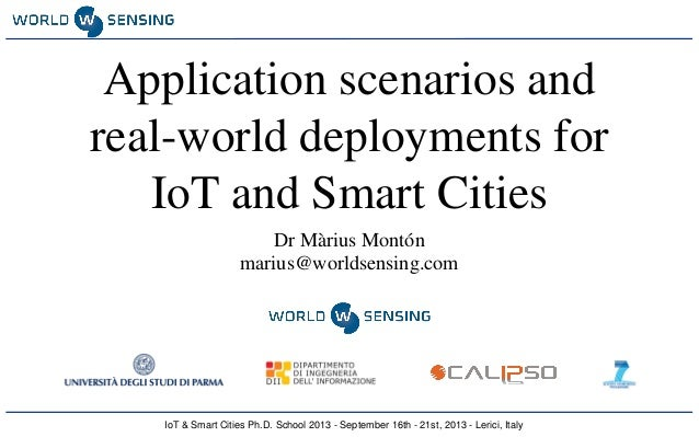 IoT & Smart Cities Ph.D. School 2013 - September 16th - 21st, 2013 - Lerici, Italy Application scenarios and real-world de...