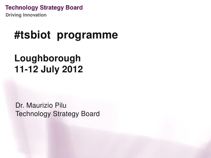 Driving Innovation   #tsbiot programme   Loughborough   11-12 July 2012    Dr. Maurizio Pilu    Technology Strategy Board
