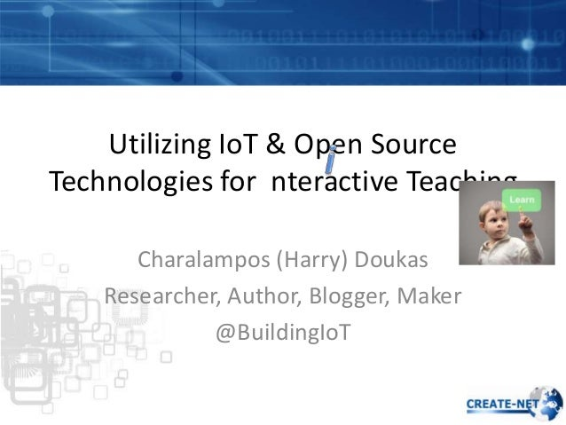 Utilizing IoT & Open Source Technologies for nteractive Teaching Charalampos (Harry) Doukas Researcher, Author, Blogger, M...