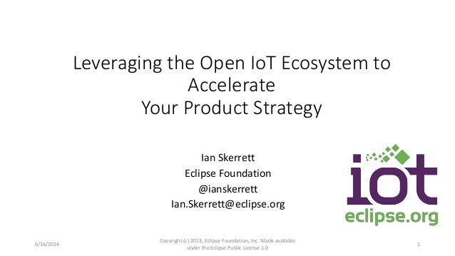 Leveraging the Open IoT Ecosystem to Accelerate Your Product Strategy Ian Skerrett Eclipse Foundation @ianskerrett Ian.Ske...