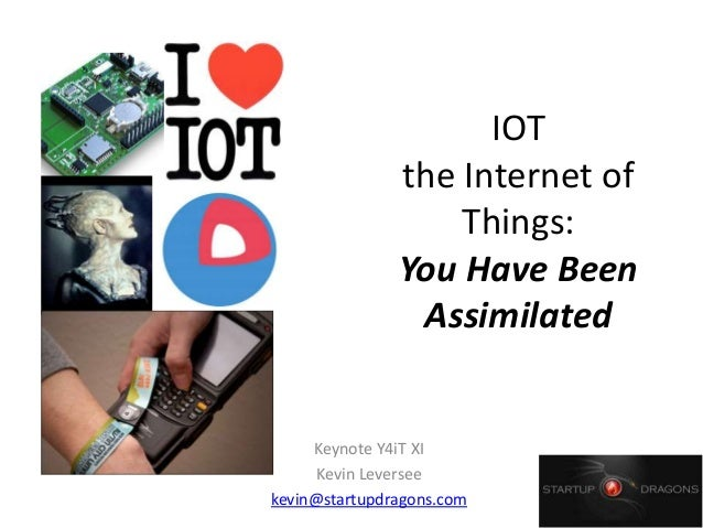 IOT the Internet of Things: You Have Been Assimilated Keynote Y4iT XI Kevin Leversee kevin@startupdragons.com