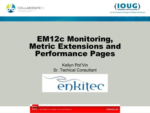 EM12c Monitoring,Metric Extensions and Performance Pages          Kellyn Pot'Vin     Sr. Techical Consultant