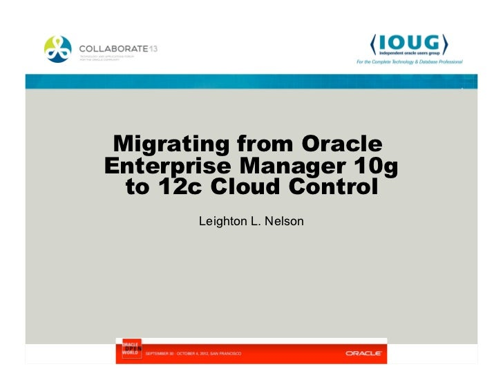 Migrating from OracleEnterprise Manager 10g  to 12c Cloud Control       Leighton L. Nelson