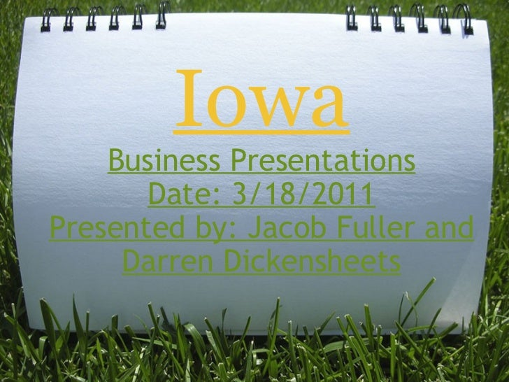 Iowa Business Presentations Date: 3/18/2011 Presented by: Jacob Fuller and Darren Dickensheets